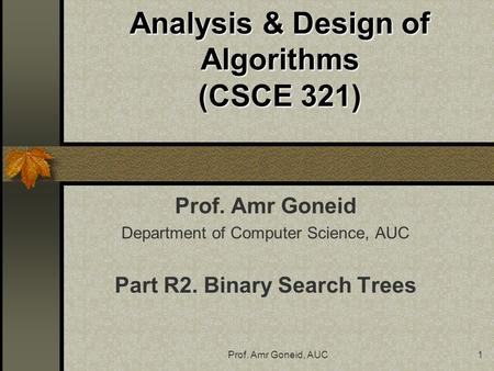 Prof. Amr Goneid, AUC1 Analysis & Design of Algorithms (CSCE 321) Prof. Amr Goneid Department of Computer Science, AUC Part R2. Binary Search Trees.
