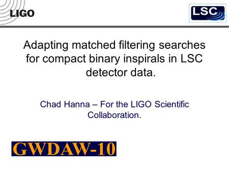 Adapting matched filtering searches for compact binary inspirals in LSC detector data. Chad Hanna – For the LIGO Scientific Collaboration.