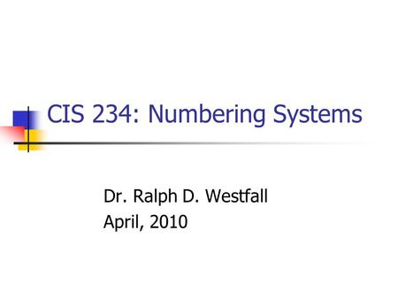 CIS 234: Numbering Systems Dr. Ralph D. Westfall April, 2010.