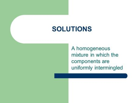 SOLUTIONS A homogeneous mixture in which the components are uniformly intermingled.