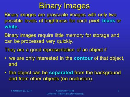 September 23, 2014Computer Vision Lecture 5: Binary Image Processing 1 Binary Images Binary images are grayscale images with only two possible levels of.