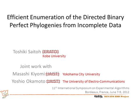 MINATO ZDD Project Efficient Enumeration of the Directed Binary Perfect Phylogenies from Incomplete Data Toshiki Saitoh (ERATO) Joint work with Masashi.