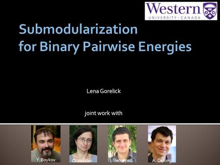 Lena Gorelick joint work with O. Veksler I. Ben Ayed A. Delong Y. Boykov.