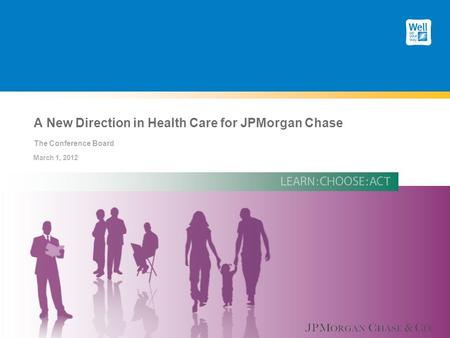A New Direction in Health Care for JPMorgan Chase The Conference Board March 1, 2012.