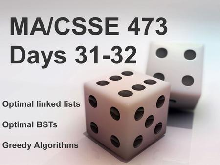 MA/CSSE 473 Days 31-32 Optimal linked lists Optimal BSTs Greedy Algorithms.
