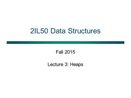 2IL50 Data Structures Fall 2015 Lecture 3: Heaps.