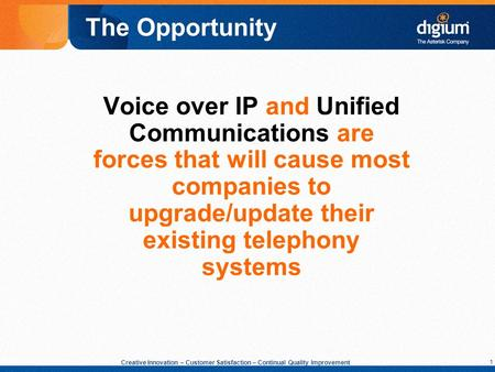 1 Creative Innovation – Customer Satisfaction – Continual Quality Improvement Voice over IP and Unified Communications are forces that will cause most.