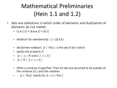 Mathematical Preliminaries (Hein 1.1 and 1.2) Sets are collections in which order of elements and duplication of elements do not matter. – {1,a,1,1} =