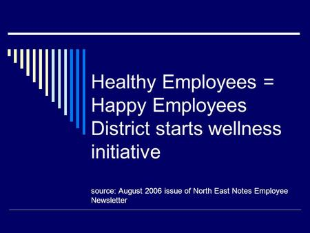 Healthy Employees = Happy Employees District starts wellness initiative source: August 2006 issue of North East Notes Employee Newsletter.