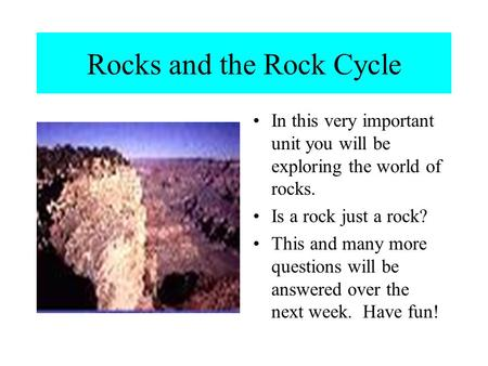 Rocks and the Rock Cycle In this very important unit you will be exploring the world of rocks. Is a rock just a rock? This and many more questions will.