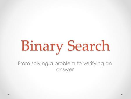 Binary Search From solving a problem to verifying an answer.