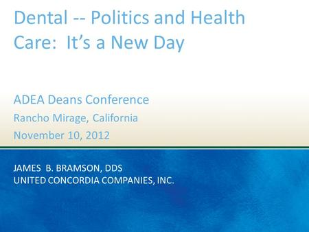 JAMES B. BRAMSON, DDS UNITED CONCORDIA COMPANIES, INC. Dental -- Politics and Health Care: It's a New Day ADEA Deans Conference Rancho Mirage, California.