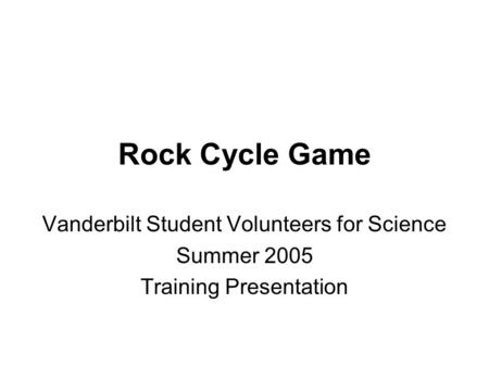 Rock Cycle Game Vanderbilt Student Volunteers for Science Summer 2005 Training Presentation.
