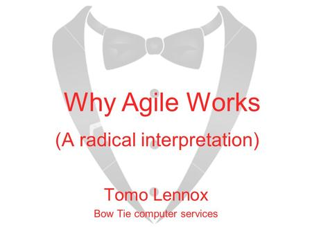 (A radical interpretation) Tomo Lennox Bow Tie computer services Why Agile Works.
