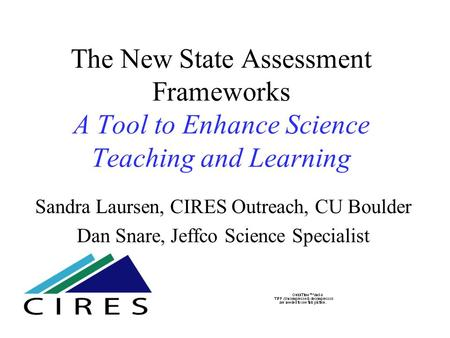 The New State Assessment Frameworks A Tool to Enhance Science Teaching and Learning Sandra Laursen, CIRES Outreach, CU Boulder Dan Snare, Jeffco Science.