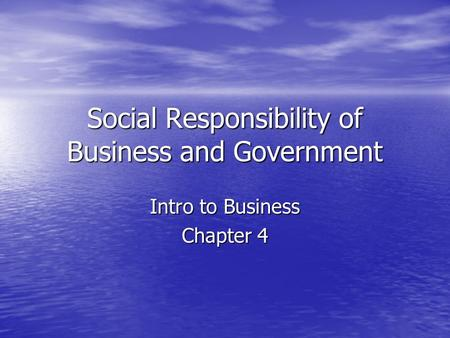 Social Responsibility of Business and Government Intro to Business Chapter 4.