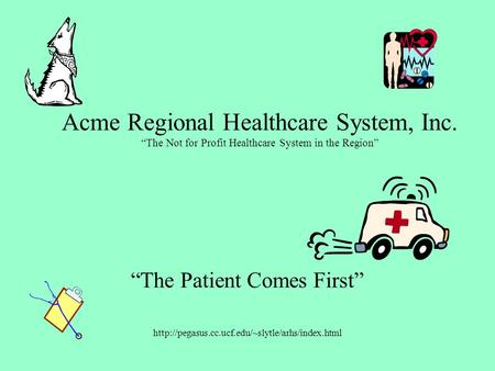 "Acme Regional Healthcare System, Inc. ""The Not for Profit Healthcare System in the Region"" ""The Patient Comes First"""