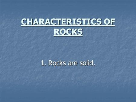 CHARACTERISTICS OF ROCKS 1. Rocks are solid. 2. Most rocks are mixtures of two or more minerals. 2. Most rocks are mixtures of two or more minerals.