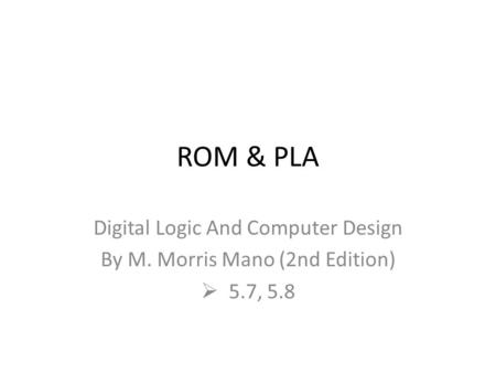 ROM & PLA Digital Logic And Computer Design By M. Morris Mano (2nd Edition)  5.7, 5.8.