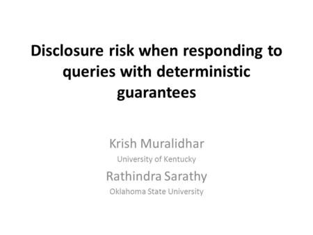 Disclosure risk when responding to queries with deterministic guarantees Krish Muralidhar University of Kentucky Rathindra Sarathy Oklahoma State University.