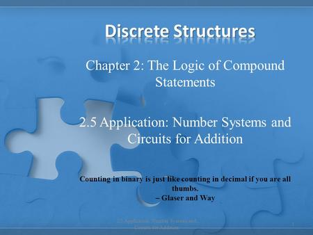 Chapter 2: The Logic of Compound Statements 2.5 Application: Number Systems and Circuits for Addition 1 Counting in binary is just like counting in decimal.