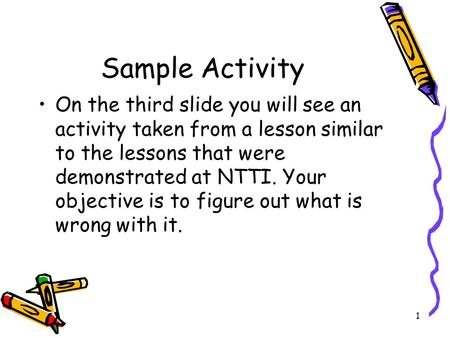 Sample Activity On the third slide you will see an activity taken from a lesson similar to the lessons that were demonstrated at NTTI. Your objective is.