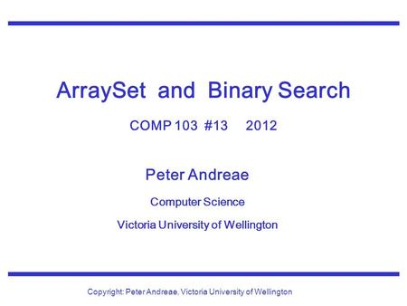 Peter Andreae Computer Science Victoria University of Wellington Copyright: Peter Andreae, Victoria University of Wellington ArraySet and Binary Search.