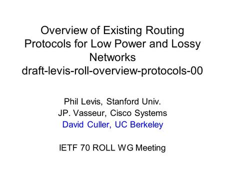 Overview of Existing Routing Protocols for Low Power and Lossy Networks draft-levis-roll-overview-protocols-00 Phil Levis, Stanford Univ. JP. Vasseur,