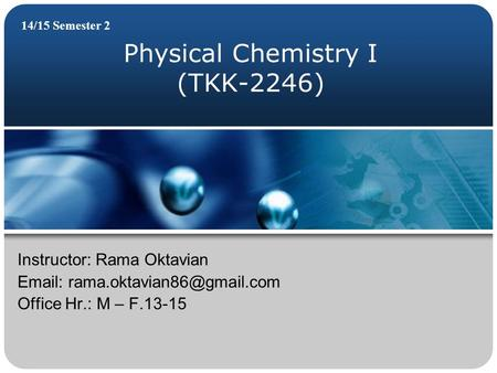 Physical Chemistry I (TKK-2246) 14/15 Semester 2 Instructor: Rama Oktavian   Office Hr.: M – F.13-15.