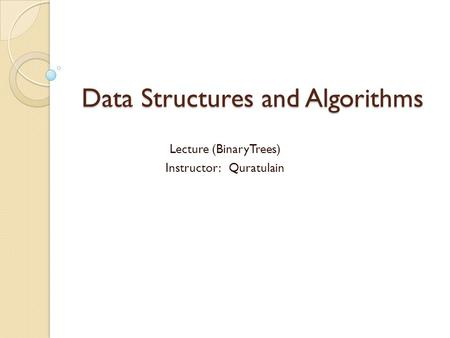 Data Structures and Algorithms Lecture (BinaryTrees) Instructor: Quratulain.