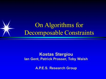 On Algorithms for Decomposable Constraints Kostas Stergiou Ian Gent, Patrick Prosser, Toby Walsh A.P.E.S. Research Group.
