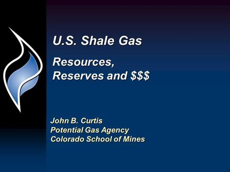 U.S. Shale Gas Resources, Reserves and $$$ John B. Curtis Potential Gas Agency Colorado School of Mines.