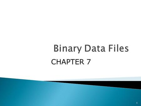 1 CHAPTER 7. Objectives: You'll learn about;  Introduction  Fundamentals of binary data files  Processing binary files  Files with mixed type data.