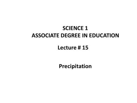 Lecture # 15 SCIENCE 1 ASSOCIATE DEGREE IN EDUCATION Precipitation.