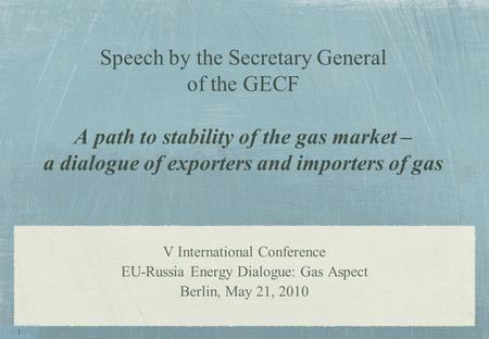 Speech by the Secretary General of the GECF A path to stability of the gas market – a dialogue of exporters and importers of gas V International Conference.