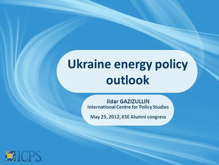 Ukraine energy policy outlook Ildar GAZIZULLIN International Centre for Policy Studies May 25, 2012, KSE Alumni congress.