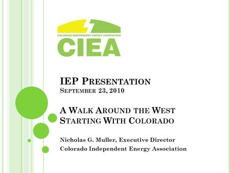 IEP P RESENTATION S EPTEMBER 23, 2010 A W ALK A ROUND THE W EST S TARTING W ITH C OLORADO Nicholas G. Muller, Executive Director Colorado Independent Energy.