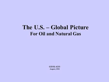The U.S. – Global Picture For Oil and Natural Gas GEOL 4233 August, 2011.