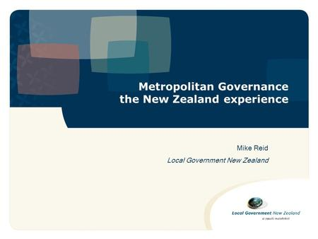 Metropolitan Governance the New Zealand experience Mike Reid Local Government New Zealand.