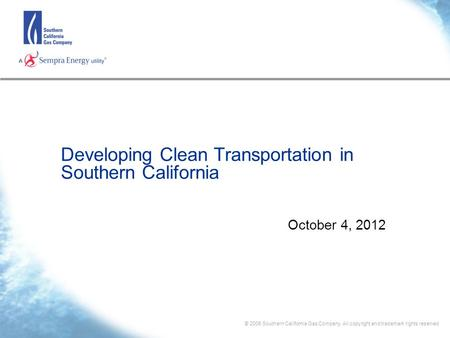 © 2006 Southern California Gas Company. All copyright and trademark rights reserved Developing Clean Transportation in Southern California October 4, 2012.