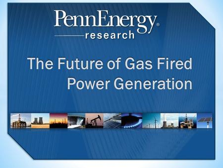 The Future of Gas Fired Power Generation. 2 Executive summary 3 Chapter 1 Gas-fired generation, the natural gas resource and global electricity production.