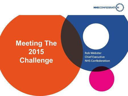 Meeting The 2015 Challenge Rob Webster Chief Executive NHS Confederation.