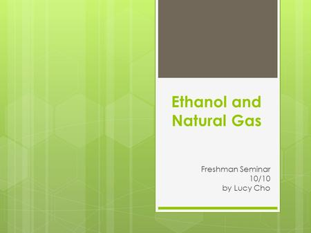 Ethanol and Natural Gas Freshman Seminar 10/10 by Lucy Cho.