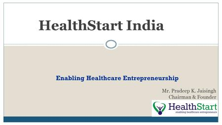 HealthStart India Mr. Pradeep K. Jaisingh Chairman & Founder Enabling Healthcare Entrepreneurship.