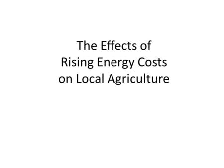 The Effects of Rising Energy Costs on Local Agriculture.