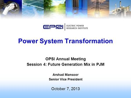 OPSI Annual Meeting Session 4: Future Generation Mix in PJM Arshad Mansoor Senior Vice President October 7, 2013 Power System Transformation.