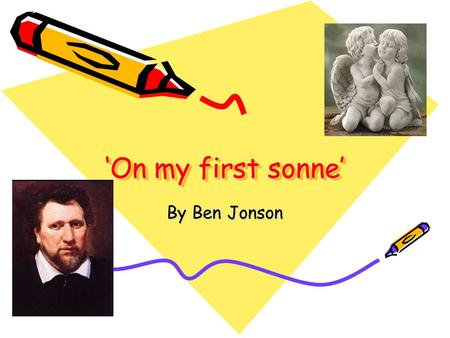 'On my first sonne' By Ben Jonson. Attitudes and ideas This poem is written By Ben. Jonson to his son Benjamin Jonson Jr, it is written in a form of an.