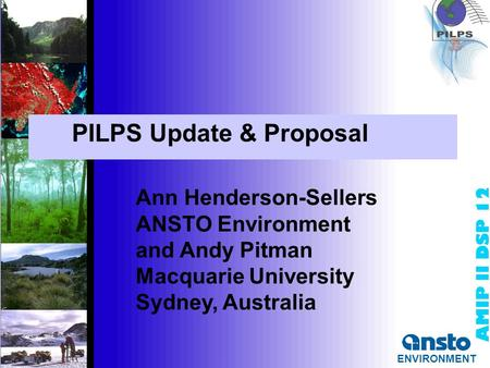 ENVIRONMENT PILPS Update & Proposal Ann Henderson-Sellers ANSTO Environment and Andy Pitman Macquarie University Sydney, Australia ENVIRONMENT.