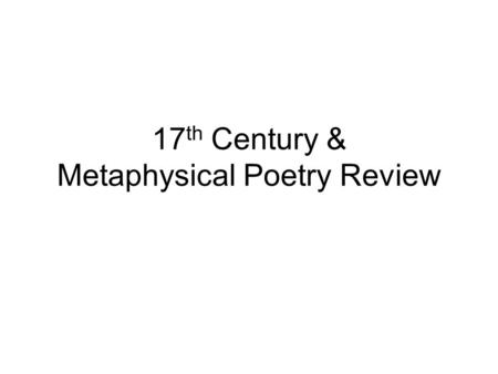 17 th Century & Metaphysical Poetry Review. Presentation Requirements 1. Perform (overall judgment by Mr. Kirk – have the students captured the tone or.