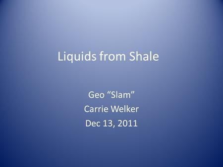 "Liquids from Shale Geo ""Slam"" Carrie Welker Dec 13, 2011."